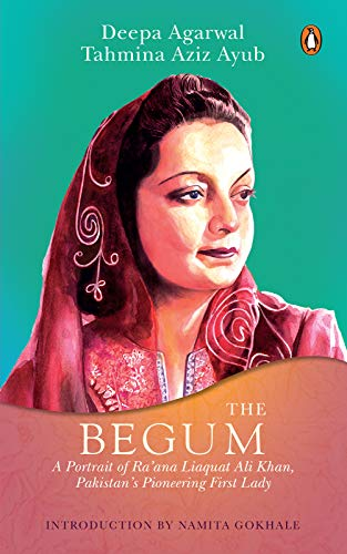 The Begum - A portrait of Ra'ana Liaquat Ali Khan, Pakistan's Pioneering First Lady by Deepa Agarwal and Tahmina Aziz Ayub