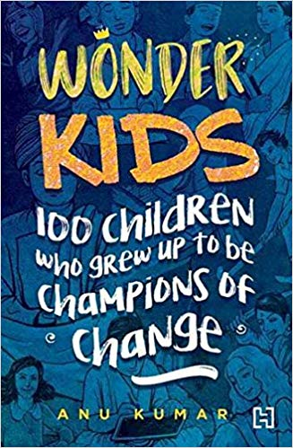 Wonder Kids- 100 Children who grew up to be champions of change by Anu Kumar