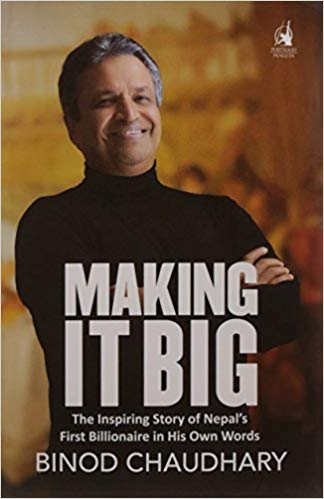 Making it Big - The inspiring story of Nepal's first billionaire, Binod Chaudhary, in his own words