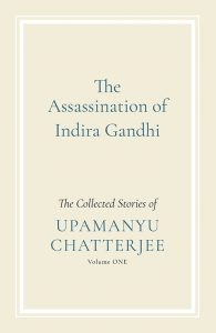 The Assassination of Indira Gandhi- The Collected Stories of Upamanyu Chatterjee