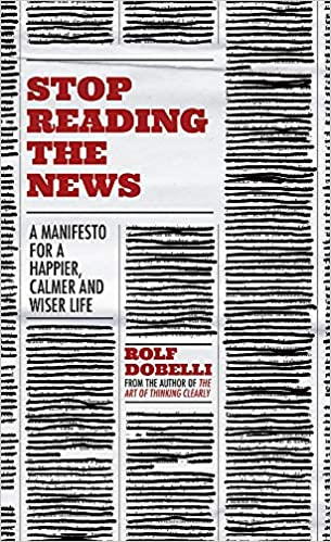 Stop Reading the News- A Manifesto for a Happier, Calmer and Wiser life by Rolf Dobelli